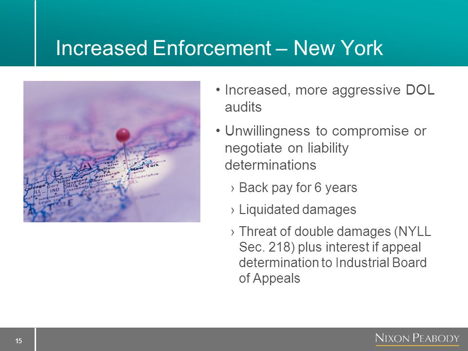 15 Increased Enforcement – New York Increased, more aggressive DOL audits Unwillingness to compromise or negotiate on liability determinations ›Back pay for 6 years ›Liquidated damages ›Threat of double damages (NYLL Sec.