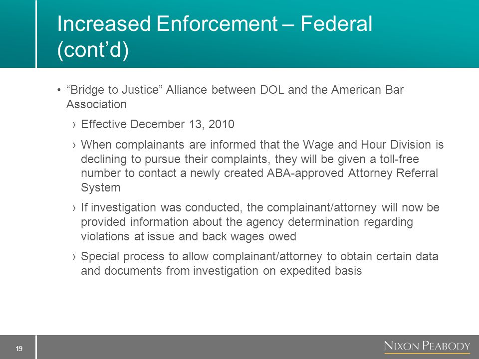 19 Increased Enforcement – Federal (cont'd) Bridge to Justice Alliance between DOL and the American Bar Association ›Effective December 13, 2010 ›When complainants are informed that the Wage and Hour Division is declining to pursue their complaints, they will be given a toll-free number to contact a newly created ABA-approved Attorney Referral System ›If investigation was conducted, the complainant/attorney will now be provided information about the agency determination regarding violations at issue and back wages owed ›Special process to allow complainant/attorney to obtain certain data and documents from investigation on expedited basis