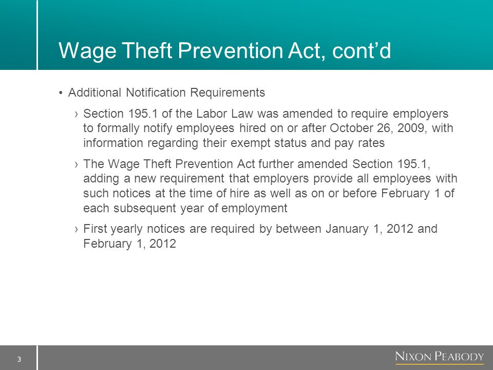 3 Wage Theft Prevention Act, cont'd Additional Notification Requirements ›Section 195.1 of the Labor Law was amended to require employers to formally notify employees hired on or after October 26, 2009, with information regarding their exempt status and pay rates ›The Wage Theft Prevention Act further amended Section 195.1, adding a new requirement that employers provide all employees with such notices at the time of hire as well as on or before February 1 of each subsequent year of employment ›First yearly notices are required by between January 1, 2012 and February 1, 2012