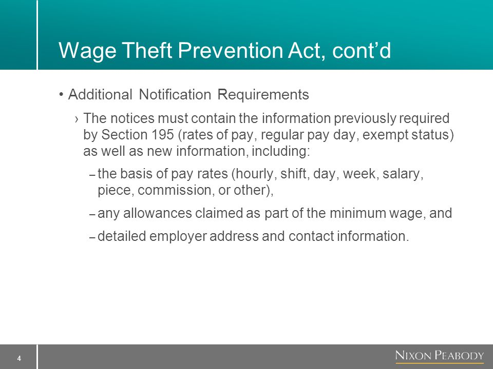 4 Wage Theft Prevention Act, cont'd Additional Notification Requirements ›The notices must contain the information previously required by Section 195 (rates of pay, regular pay day, exempt status) as well as new information, including: – the basis of pay rates (hourly, shift, day, week, salary, piece, commission, or other), – any allowances claimed as part of the minimum wage, and – detailed employer address and contact information.
