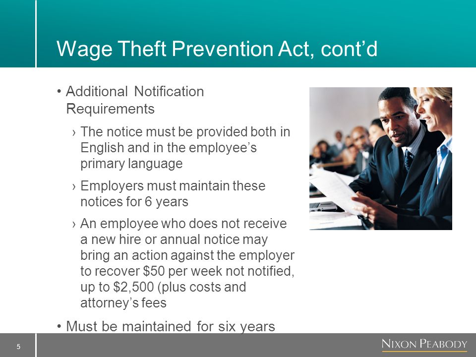 5 Wage Theft Prevention Act, cont'd Additional Notification Requirements ›The notice must be provided both in English and in the employee's primary language ›Employers must maintain these notices for 6 years ›An employee who does not receive a new hire or annual notice may bring an action against the employer to recover $50 per week not notified, up to $2,500 (plus costs and attorney's fees Must be maintained for six years