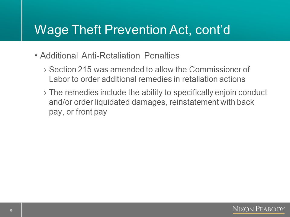 9 Wage Theft Prevention Act, cont'd Additional Anti-Retaliation Penalties ›Section 215 was amended to allow the Commissioner of Labor to order additional remedies in retaliation actions ›The remedies include the ability to specifically enjoin conduct and/or order liquidated damages, reinstatement with back pay, or front pay