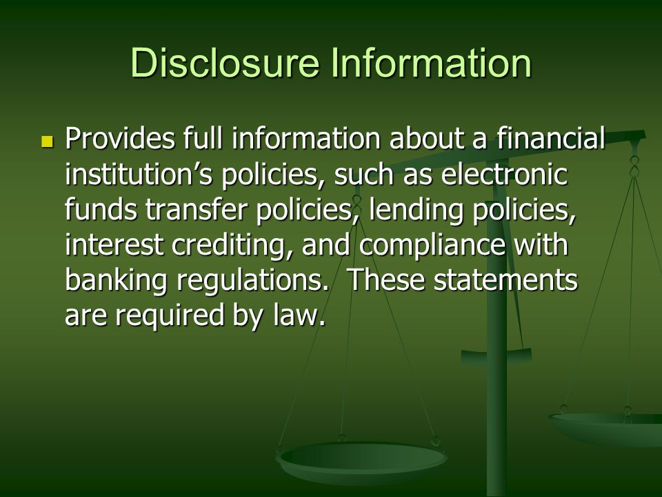 Disclosure Information Provides full information about a financial institution's policies, such as electronic funds transfer policies, lending policies, interest crediting, and compliance with banking regulations.