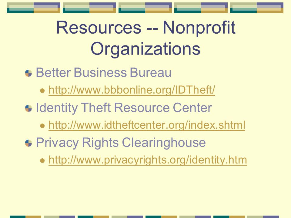 Resources -- Nonprofit Organizations Better Business Bureau http://www.bbbonline.org/IDTheft/ Identity Theft Resource Center http://www.idtheftcenter.