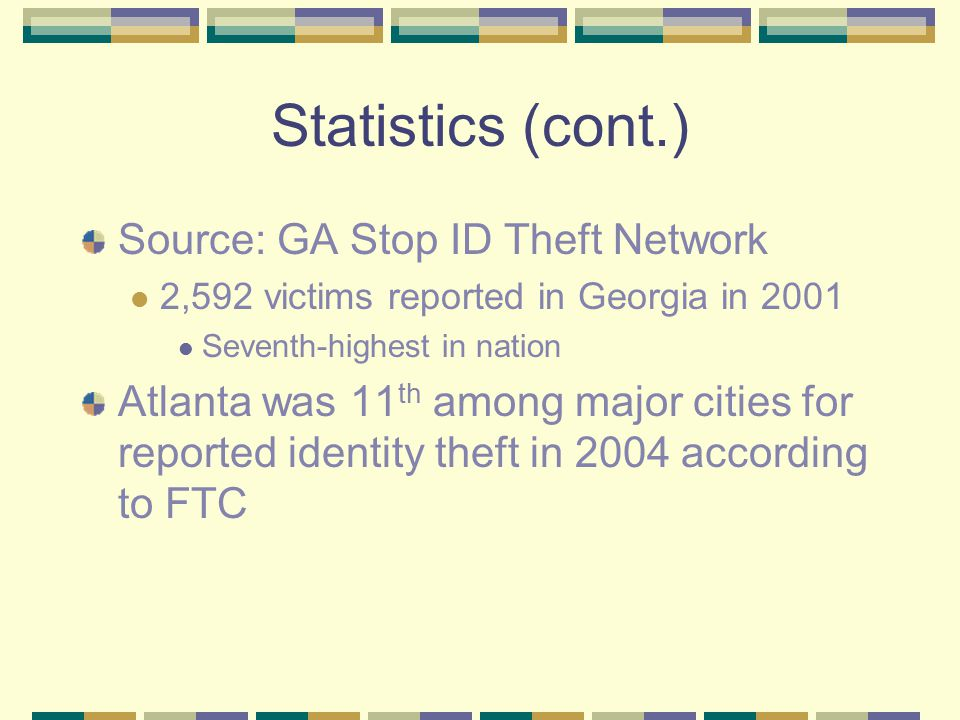 Statistics (cont.) Source: GA Stop ID Theft Network 2,592 victims reported in Georgia in 2001 Seventh-highest in nation Atlanta was 11 th among major