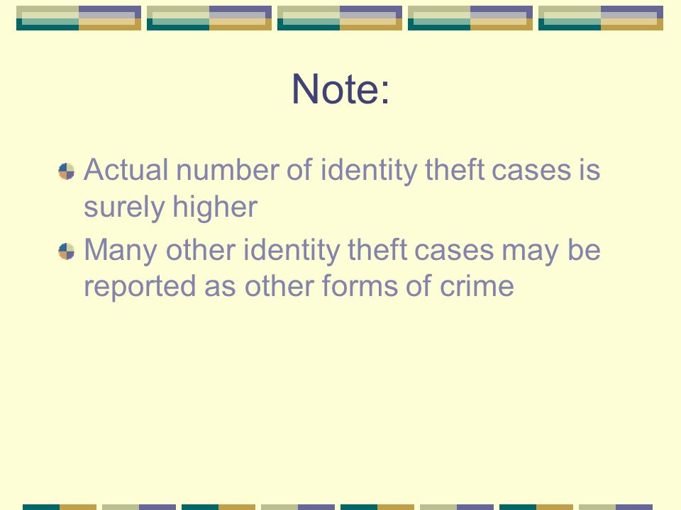 Note: Actual number of identity theft cases is surely higher Many other identity theft cases may be reported as other forms of crime