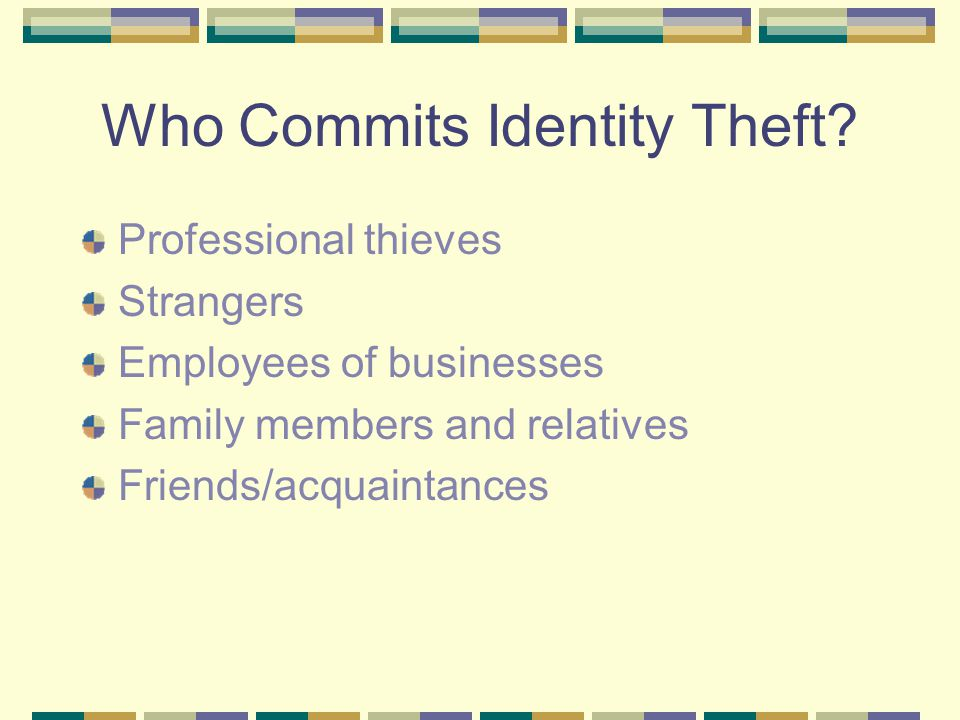 Who Commits Identity Theft? Professional thieves Strangers Employees of businesses Family members and relatives Friends/acquaintances