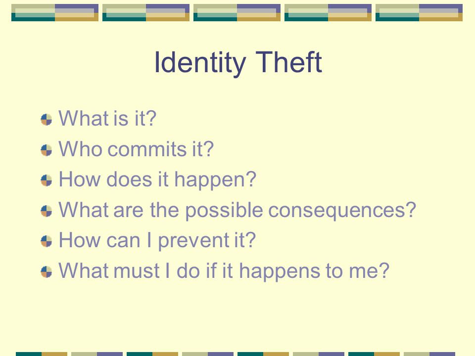 Identity Theft What is it? Who commits it? How does it happen? What are the possible consequences? How can I prevent it? What must I do if it happens