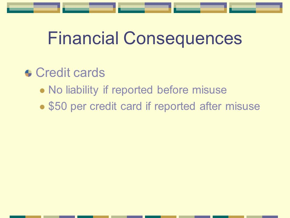 Financial Consequences Credit cards No liability if reported before misuse $50 per credit card if reported after misuse