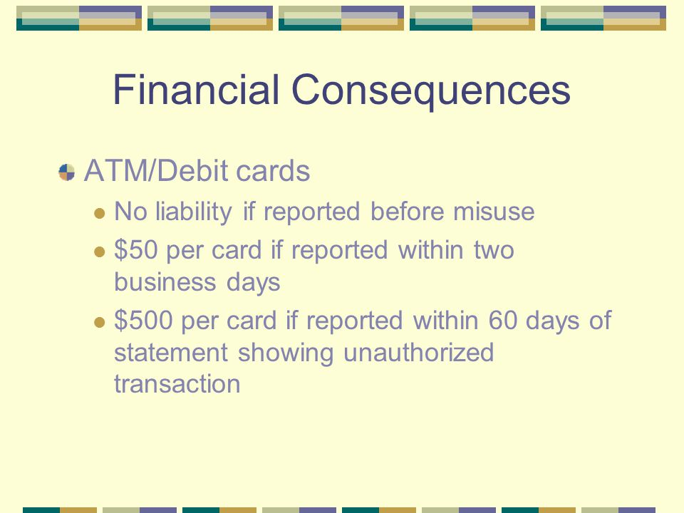 Financial Consequences ATM/Debit cards No liability if reported before misuse $50 per card if reported within two business days $500 per card if repor