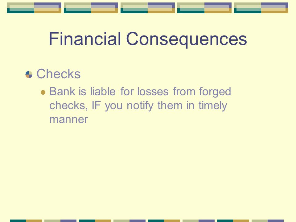 Financial Consequences Checks Bank is liable for losses from forged checks, IF you notify them in timely manner