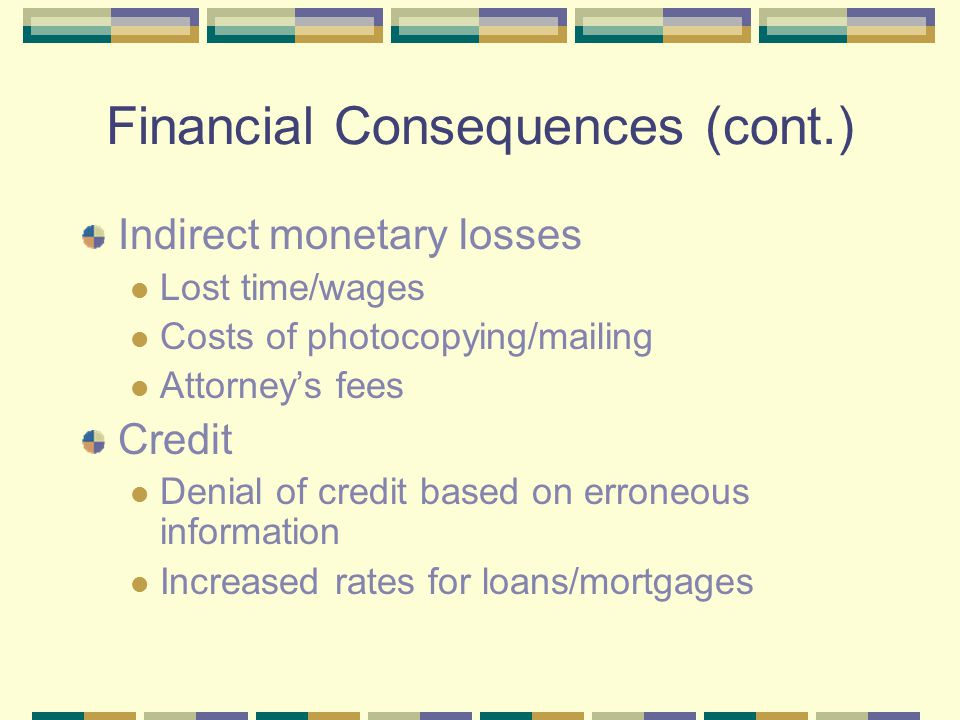 Financial Consequences (cont.) Indirect monetary losses Lost time/wages Costs of photocopying/mailing Attorney's fees Credit Denial of credit based on