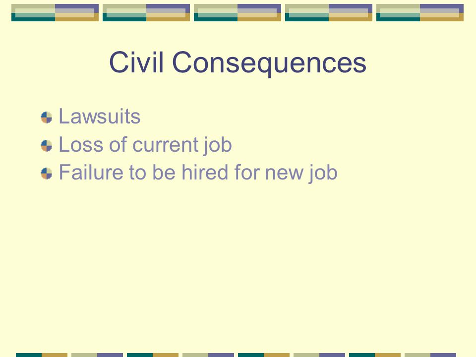 Civil Consequences Lawsuits Loss of current job Failure to be hired for new job