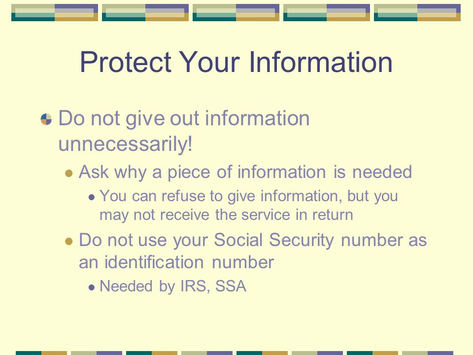 Protect Your Information Do not give out information unnecessarily! Ask why a piece of information is needed You can refuse to give information, but y