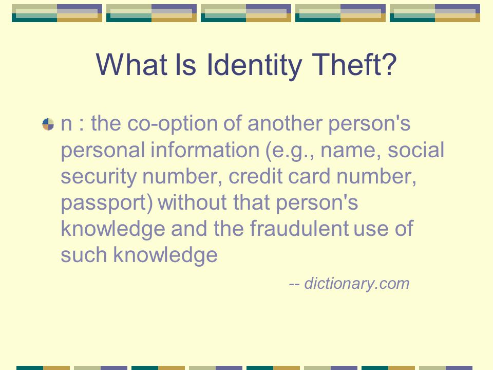 What Is Identity Theft? n : the co-option of another person's personal information (e.g., name, social security number, credit card number, passport)