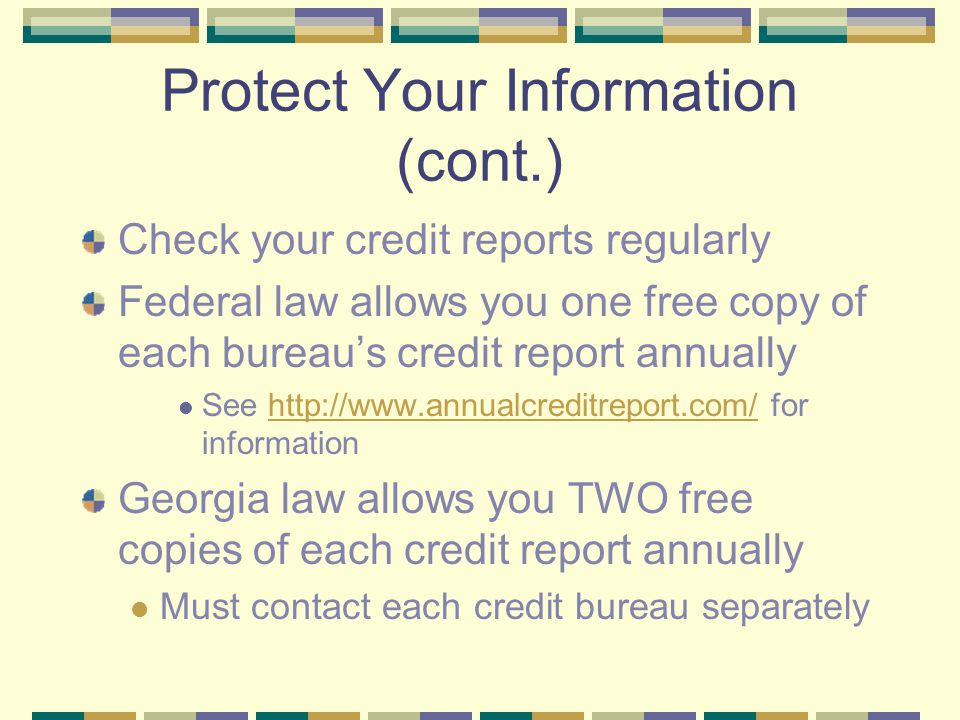 Protect Your Information (cont.) Check your credit reports regularly Federal law allows you one free copy of each bureau's credit report annually See