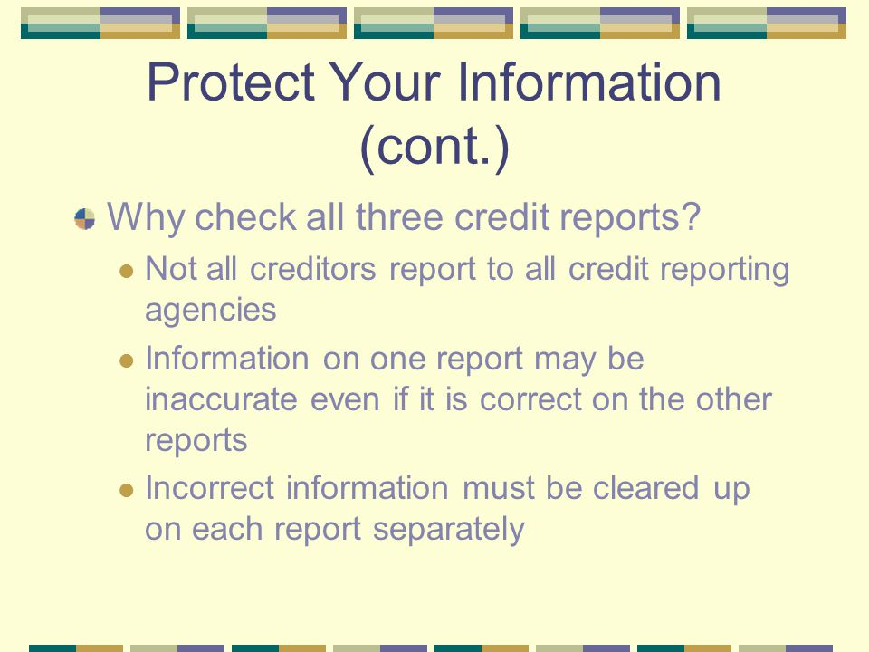 Protect Your Information (cont.) Why check all three credit reports? Not all creditors report to all credit reporting agencies Information on one repo