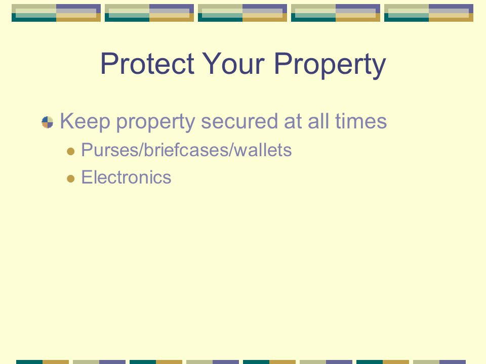 Protect Your Property Keep property secured at all times Purses/briefcases/wallets Electronics