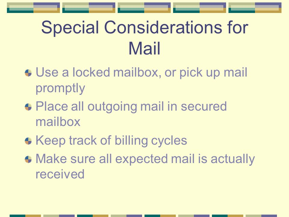 Special Considerations for Mail Use a locked mailbox, or pick up mail promptly Place all outgoing mail in secured mailbox Keep track of billing cycles