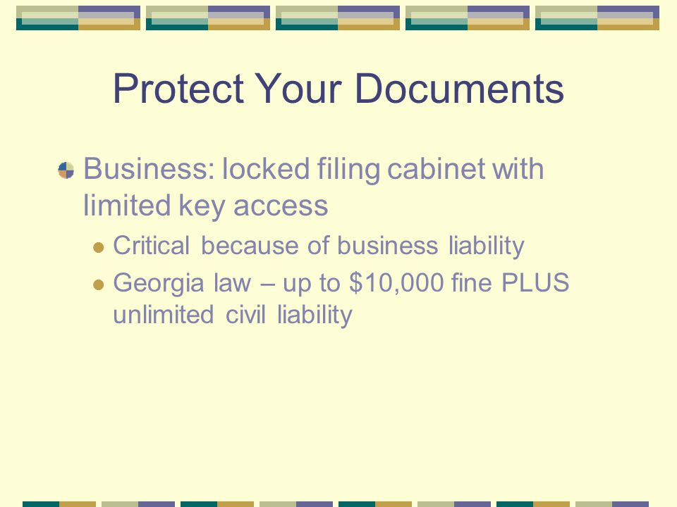 Protect Your Documents Business: locked filing cabinet with limited key access Critical because of business liability Georgia law – up to $10,000 fine