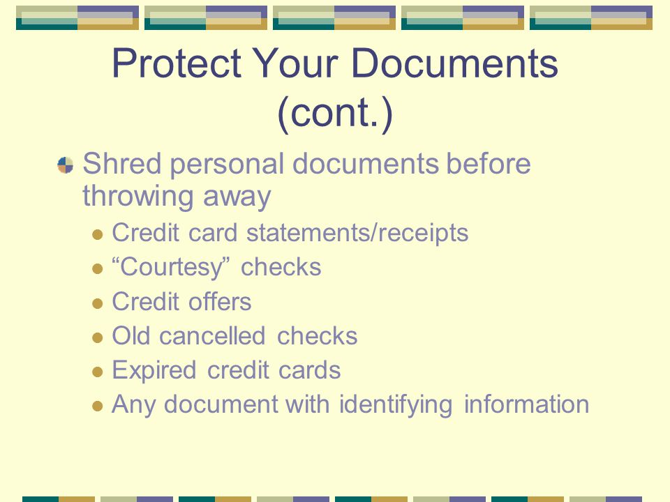 "Protect Your Documents (cont.) Shred personal documents before throwing away Credit card statements/receipts ""Courtesy"" checks Credit offers Old cance"