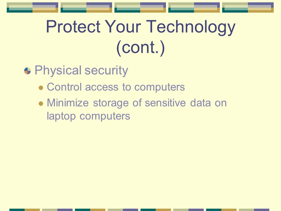 Protect Your Technology (cont.) Physical security Control access to computers Minimize storage of sensitive data on laptop computers