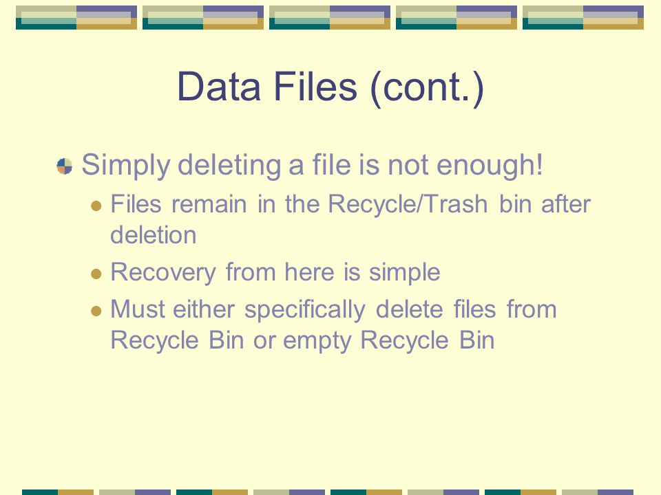 Data Files (cont.) Simply deleting a file is not enough! Files remain in the Recycle/Trash bin after deletion Recovery from here is simple Must either
