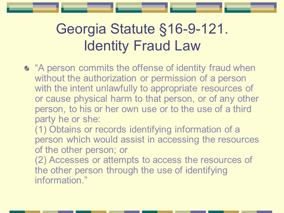 "Georgia Statute §16-9-121. Identity Fraud Law ""A person commits the offense of identity fraud when without the authorization or permission of a person"