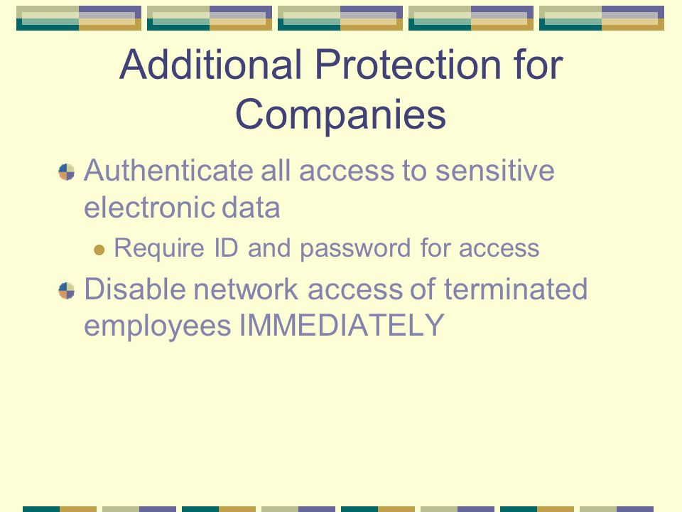 Additional Protection for Companies Authenticate all access to sensitive electronic data Require ID and password for access Disable network access of