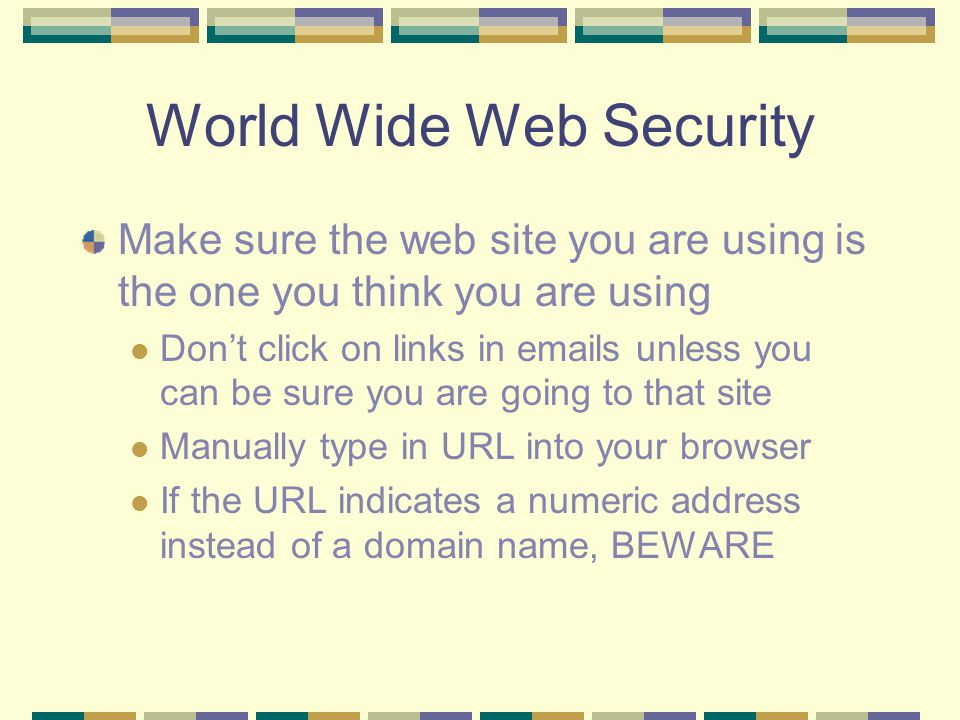 World Wide Web Security Make sure the web site you are using is the one you think you are using Don't click on links in emails unless you can be sure