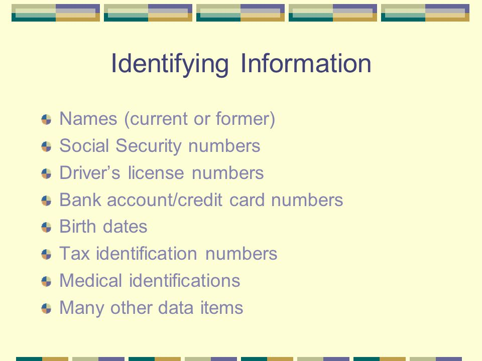 Identifying Information Names (current or former) Social Security numbers Driver's license numbers Bank account/credit card numbers Birth dates Tax id