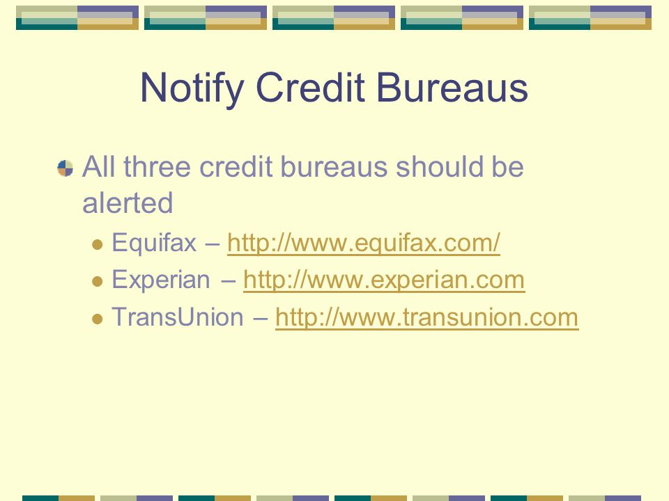 Notify Credit Bureaus All three credit bureaus should be alerted Equifax – http://www.equifax.com/http://www.equifax.com/ Experian – http://www.experi