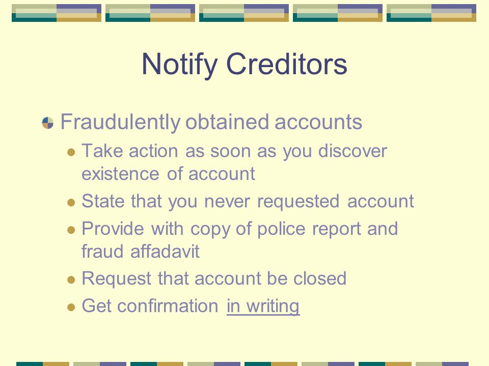 Notify Creditors Fraudulently obtained accounts Take action as soon as you discover existence of account State that you never requested account Provid