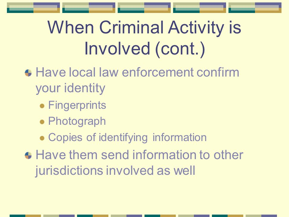 When Criminal Activity is Involved (cont.) Have local law enforcement confirm your identity Fingerprints Photograph Copies of identifying information