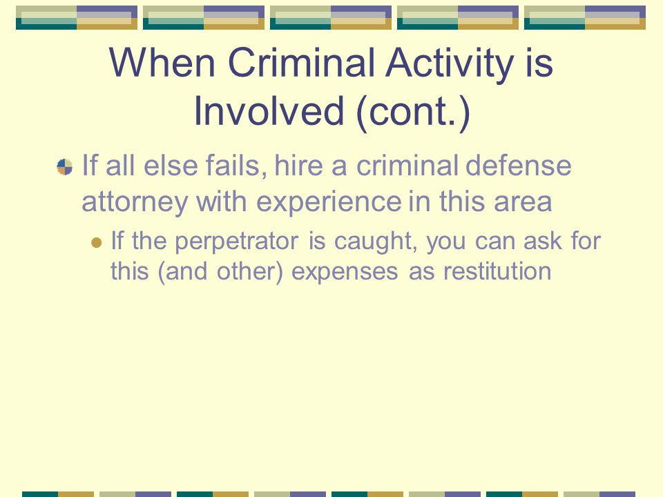 When Criminal Activity is Involved (cont.) If all else fails, hire a criminal defense attorney with experience in this area If the perpetrator is caug