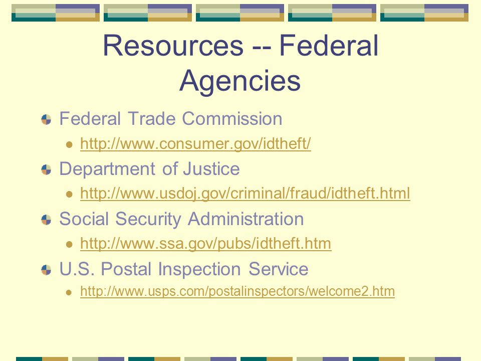 Resources -- Federal Agencies Federal Trade Commission http://www.consumer.gov/idtheft/ Department of Justice http://www.usdoj.gov/criminal/fraud/idth