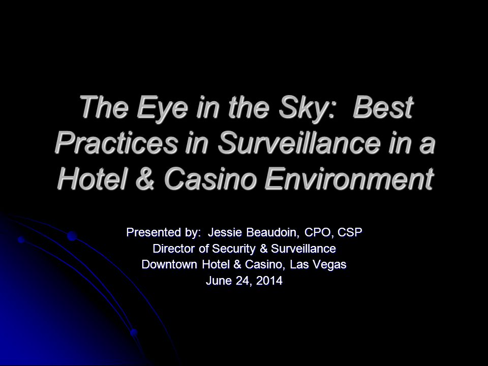 The Eye in the Sky: Best Practices in Surveillance in a Hotel & Casino Environment Presented by: Jessie Beaudoin, CPO, CSP Director of Security & Surveillance Downtown Hotel & Casino, Las Vegas June 24, 2014