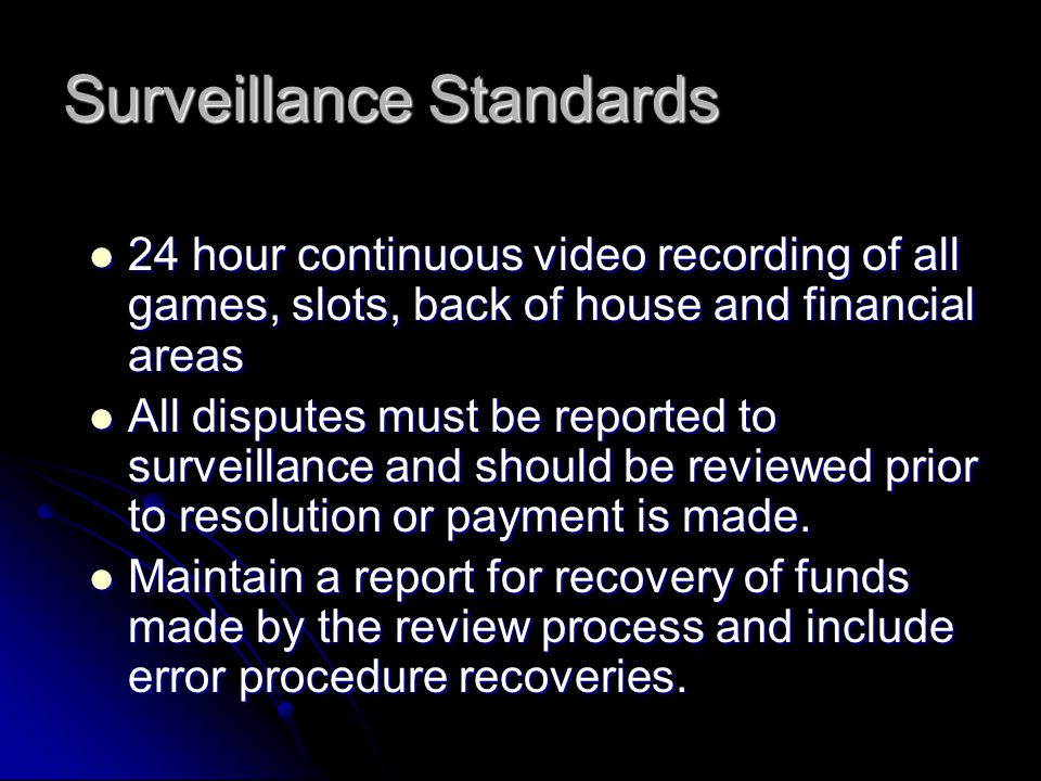 Surveillance Standards 24 hour continuous video recording of all games, slots, back of house and financial areas 24 hour continuous video recording of all games, slots, back of house and financial areas All disputes must be reported to surveillance and should be reviewed prior to resolution or payment is made.
