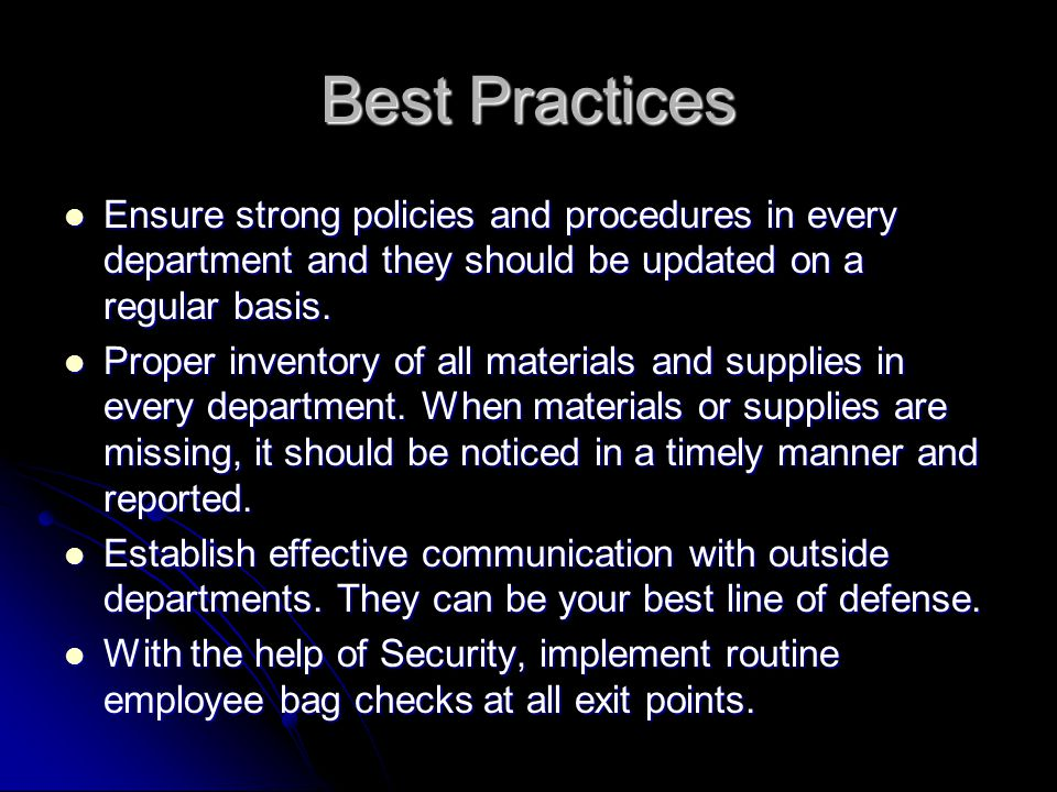 Best Practices Ensure strong policies and procedures in every department and they should be updated on a regular basis.