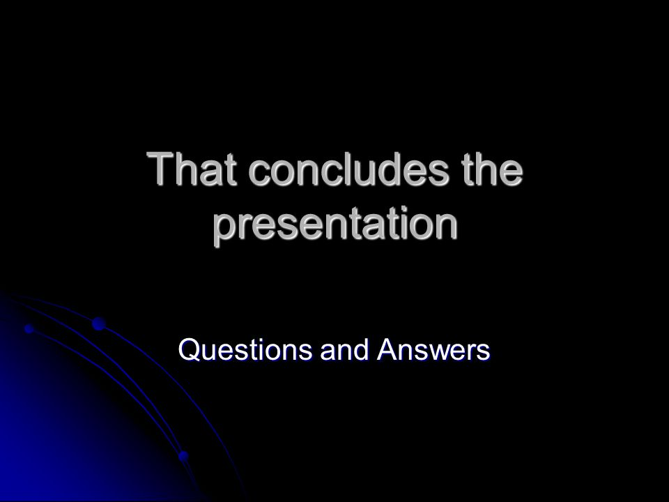 That concludes the presentation Questions and Answers