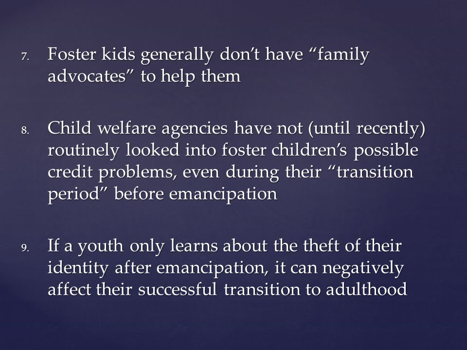 7. Foster kids generally don't have family advocates to help them 8.
