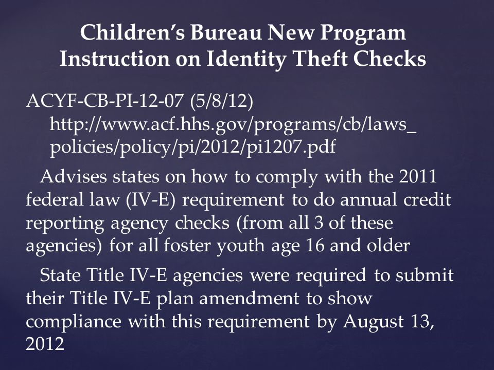 Children's Bureau New Program Instruction on Identity Theft Checks ACYF-CB-PI-12-07 (5/8/12) http://www.acf.hhs.gov/programs/cb/laws_ policies/policy/pi/2012/pi1207.pdf Advises states on how to comply with the 2011 federal law (IV-E) requirement to do annual credit reporting agency checks (from all 3 of these agencies) for all foster youth age 16 and older State Title IV-E agencies were required to submit their Title IV-E plan amendment to show compliance with this requirement by August 13, 2012