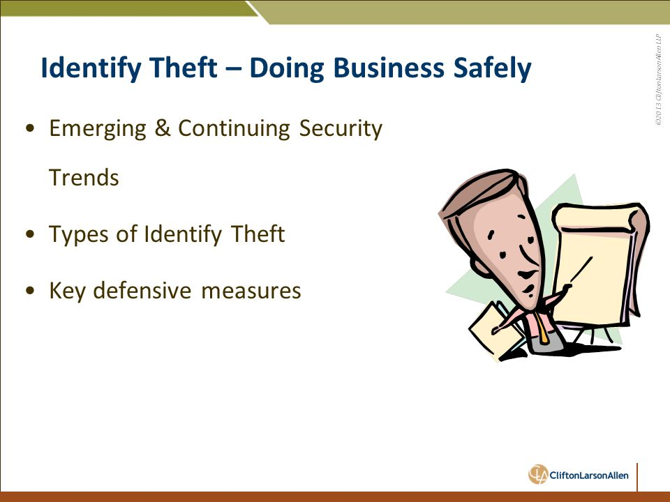©2013 CliftonLarsonAllen LLP Identify Theft – Doing Business Safely Emerging & Continuing Security Trends Types of Identify Theft Key defensive measur