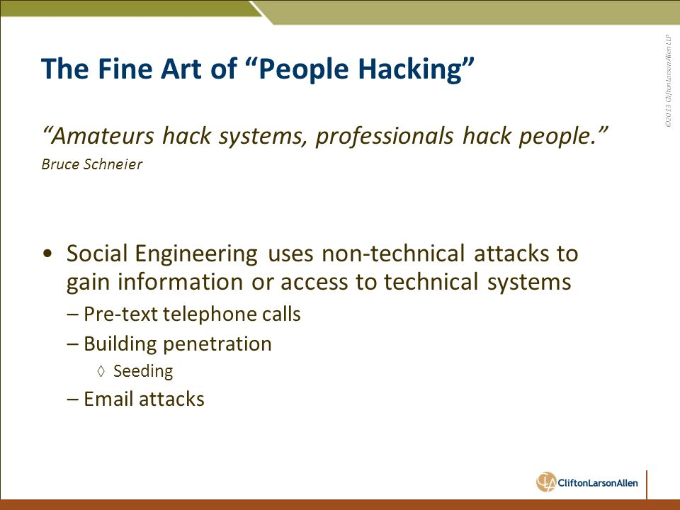 "©2013 CliftonLarsonAllen LLP The Fine Art of ""People Hacking"" ""Amateurs hack systems, professionals hack people."" Bruce Schneier Social Engineering us"