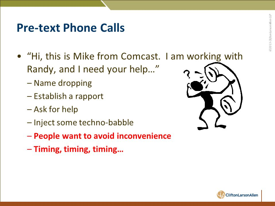 "©2013 CliftonLarsonAllen LLP Pre-text Phone Calls ""Hi, this is Mike from Comcast. I am working with Randy, and I need your help…"" –Name dropping –Esta"