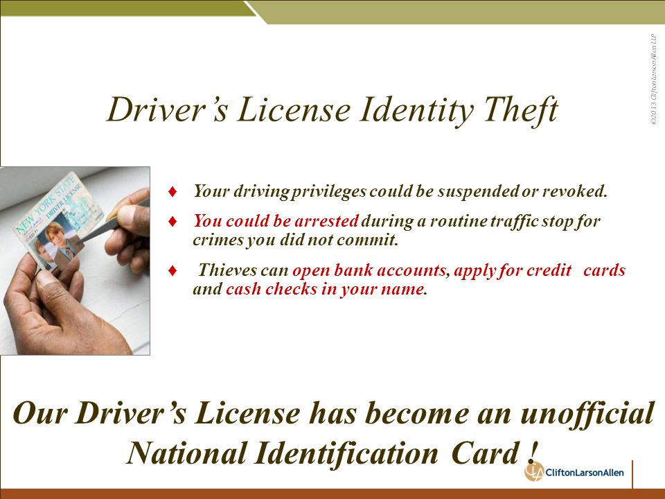 ©2013 CliftonLarsonAllen LLP Driver's License Identity Theft ♦ Your driving privileges could be suspended or revoked. ♦ You could be arrested during a