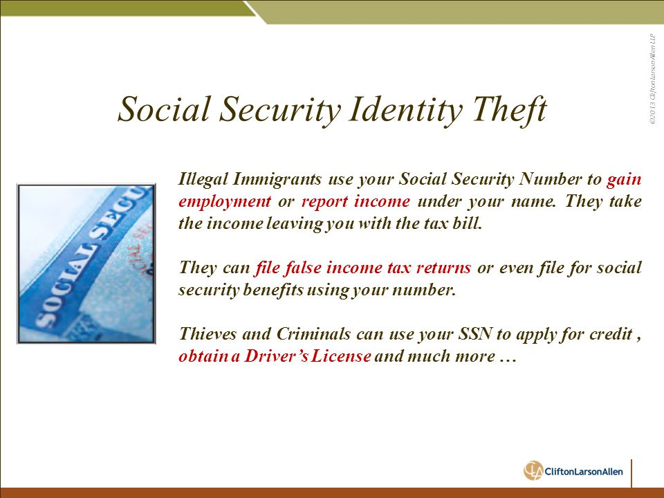 ©2013 CliftonLarsonAllen LLP Illegal Immigrants use your Social Security Number to gain employment or report income under your name. They take the inc