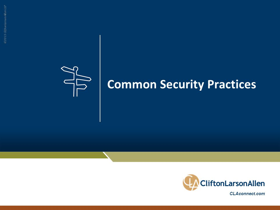 ©2013 CliftonLarsonAllen LLP CLAconnect.com Common Security Practices