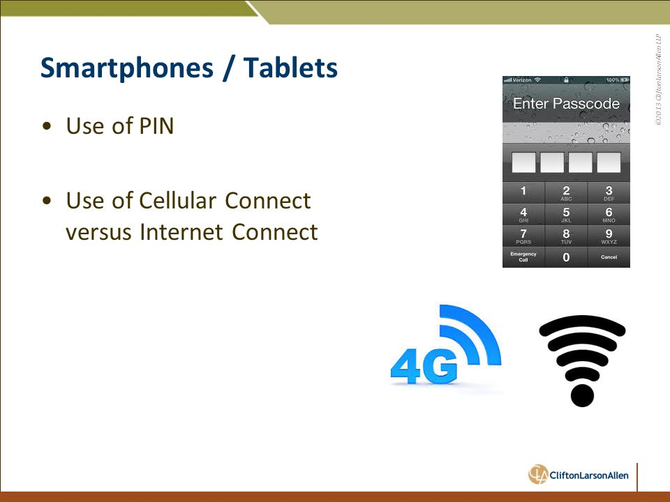 ©2013 CliftonLarsonAllen LLP Smartphones / Tablets Use of PIN Use of Cellular Connect versus Internet Connect