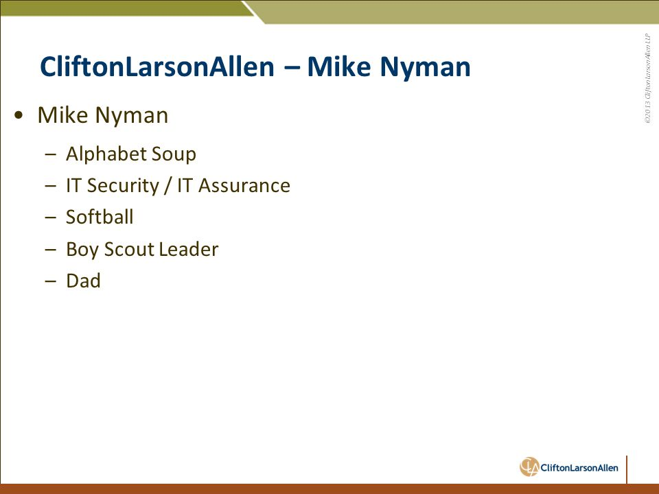 ©2013 CliftonLarsonAllen LLP CliftonLarsonAllen – Mike Nyman Mike Nyman –Alphabet Soup –IT Security / IT Assurance –Softball –Boy Scout Leader –Dad